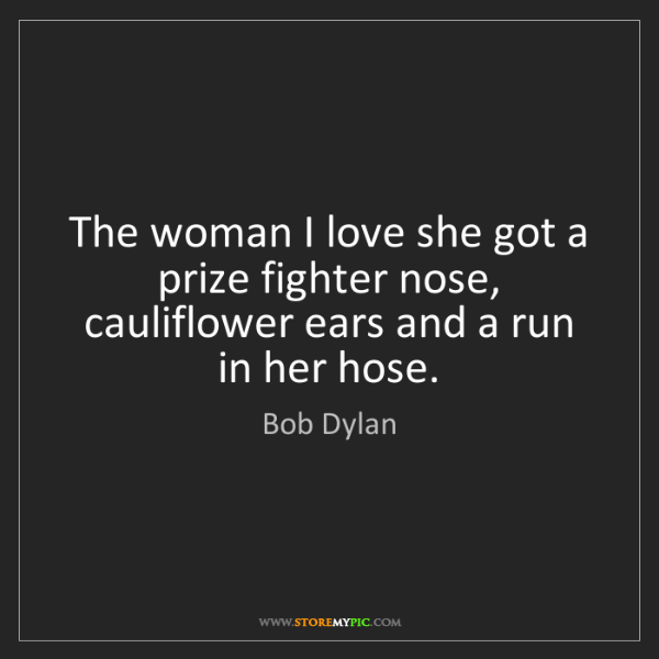 Bob Dylan: The woman I love she got a prize fighter nose, cauliflower...