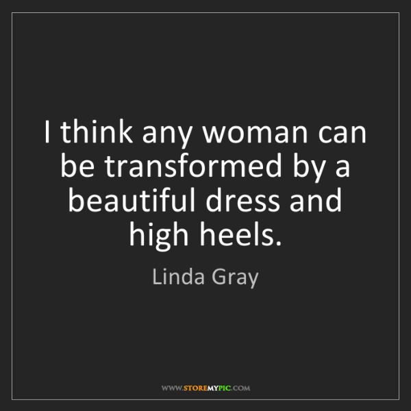 Linda Gray: I think any woman can be transformed by a beautiful dress...