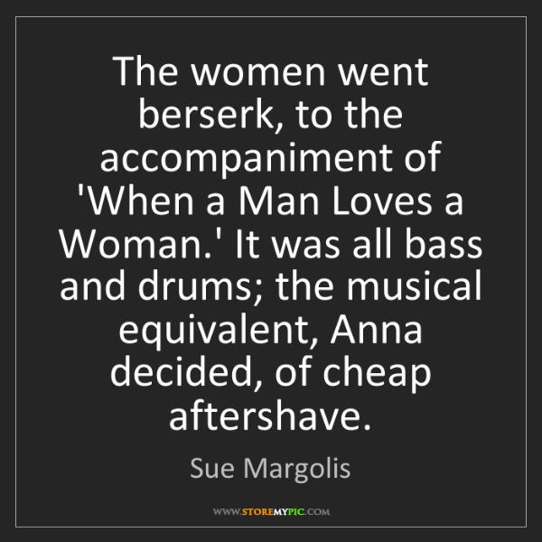 Sue Margolis: The women went berserk, to the accompaniment of 'When...