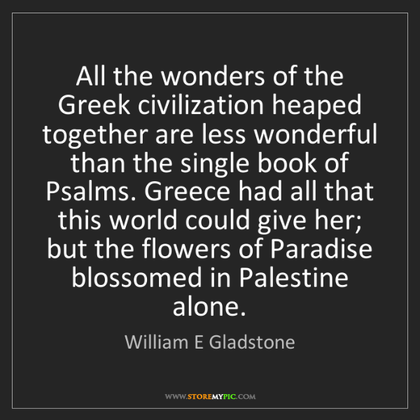 William E Gladstone: All the wonders of the Greek civilization heaped together...