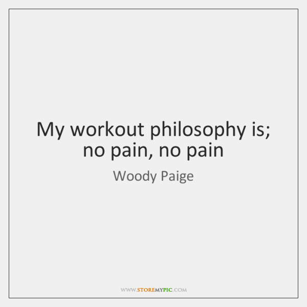 My workout philosophy is; no pain, no pain
