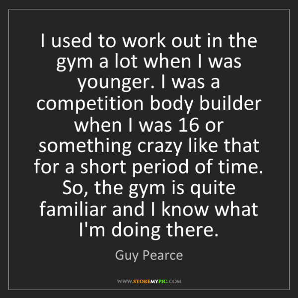 Guy Pearce: I used to work out in the gym a lot when I was younger....