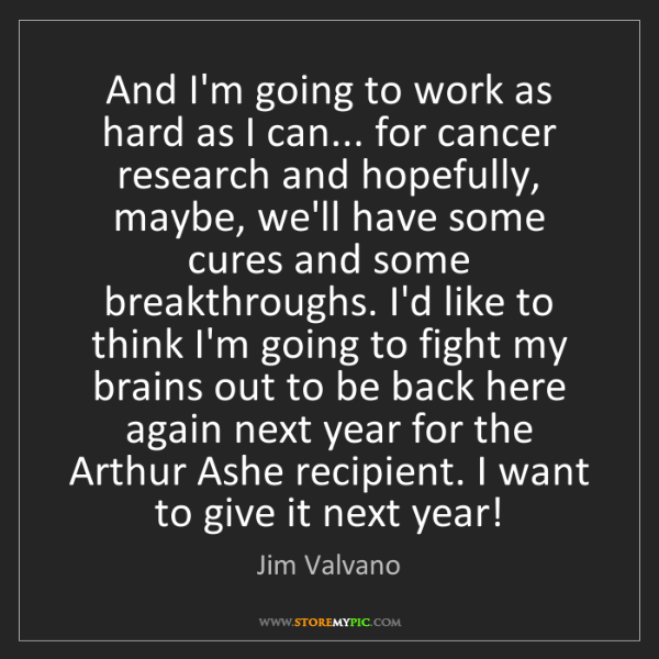 Jim Valvano: And I'm going to work as hard as I can... for cancer...