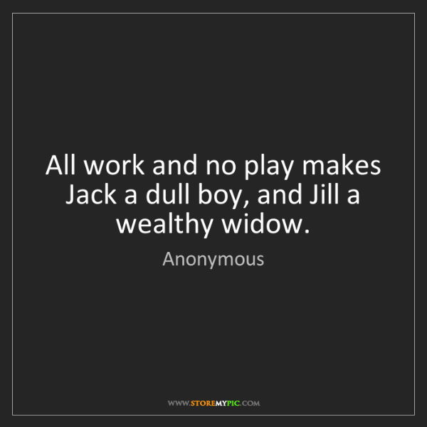 Anonymous: All work and no play makes Jack a dull boy, and Jill...