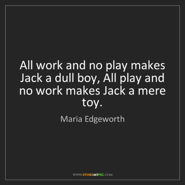 Maria Edgeworth: All work and no play makes Jack a dull boy, All play...