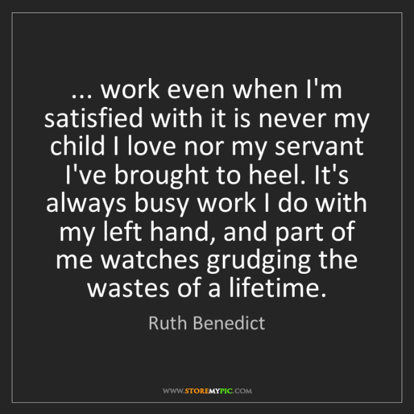 Ruth Benedict: ... work even when I'm satisfied with it is never my...