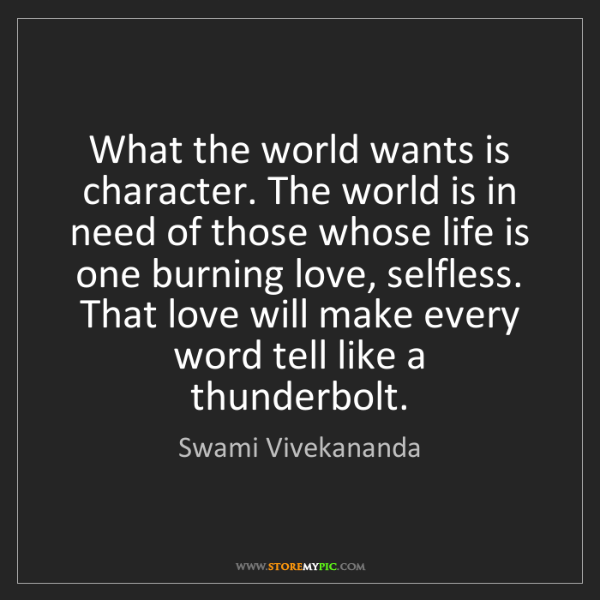 Swami Vivekananda: What the world wants is character. The world is in need...