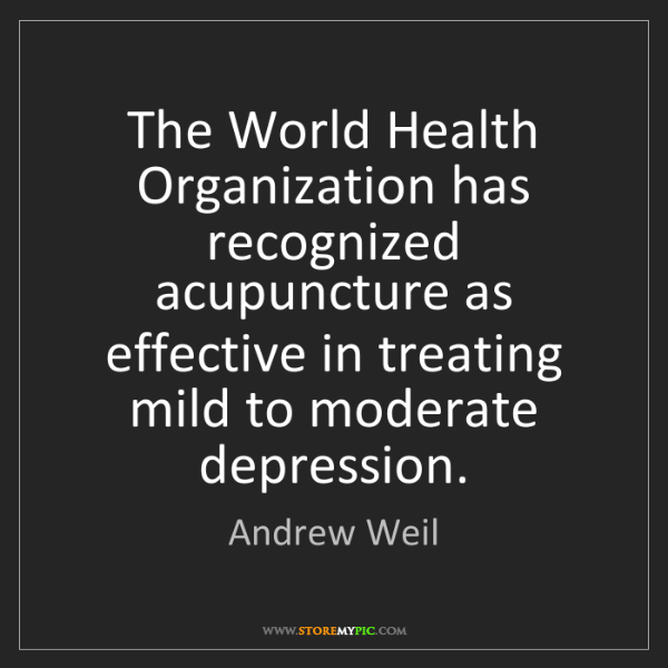 Andrew Weil: The World Health Organization has recognized acupuncture...