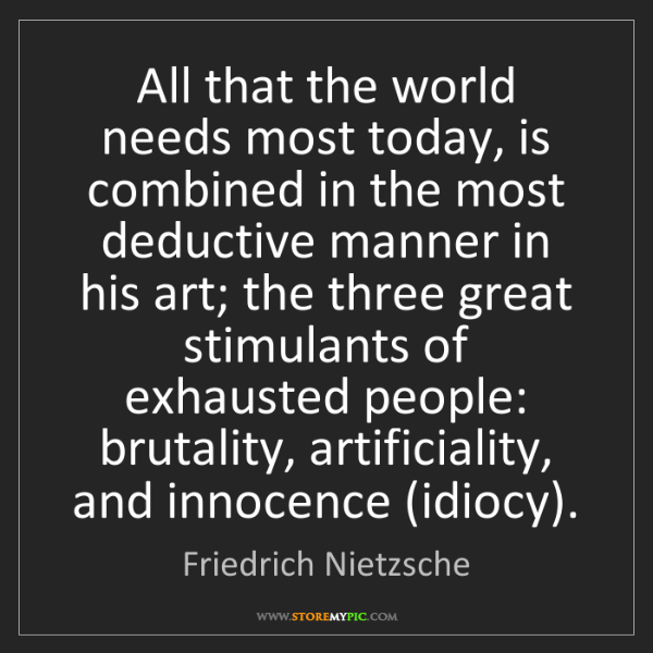 Friedrich Nietzsche: All that the world needs most today, is combined in the...