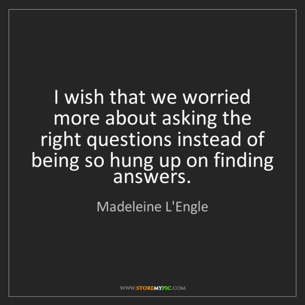 Madeleine L'Engle: I wish that we worried more about asking the right questions...