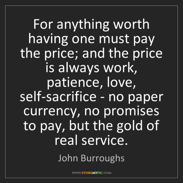 John Burroughs: For anything worth having one must pay the price; and...