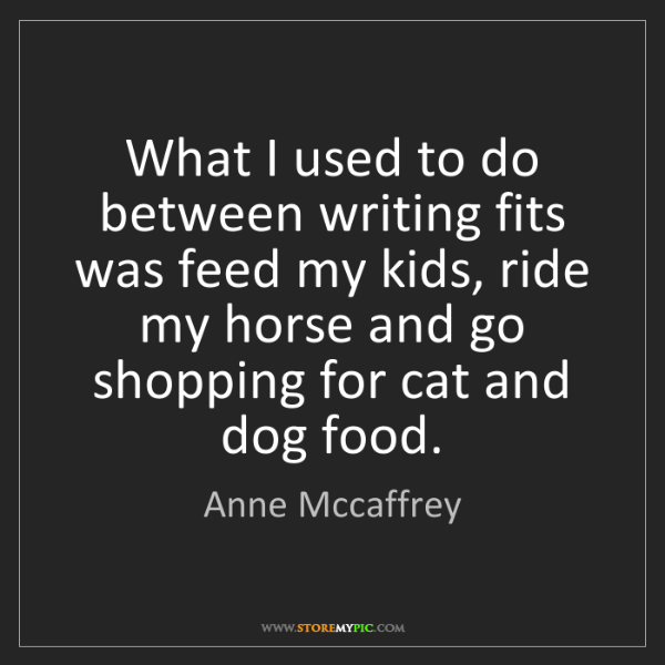 Anne Mccaffrey: What I used to do between writing fits was feed my kids,...