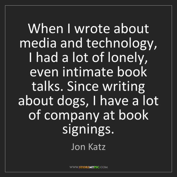 Jon Katz: When I wrote about media and technology, I had a lot...