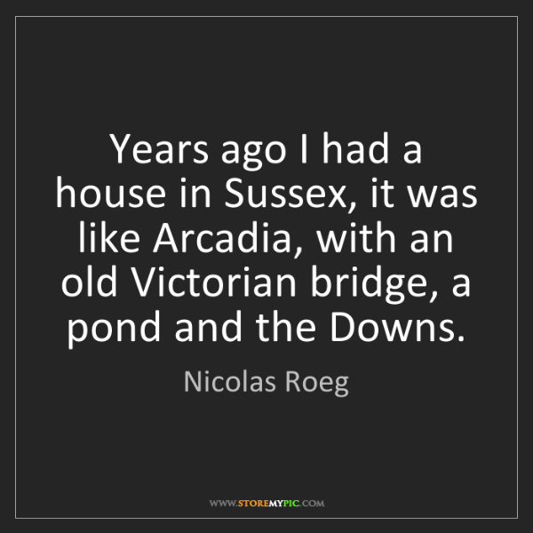 Nicolas Roeg: Years ago I had a house in Sussex, it was like Arcadia,...