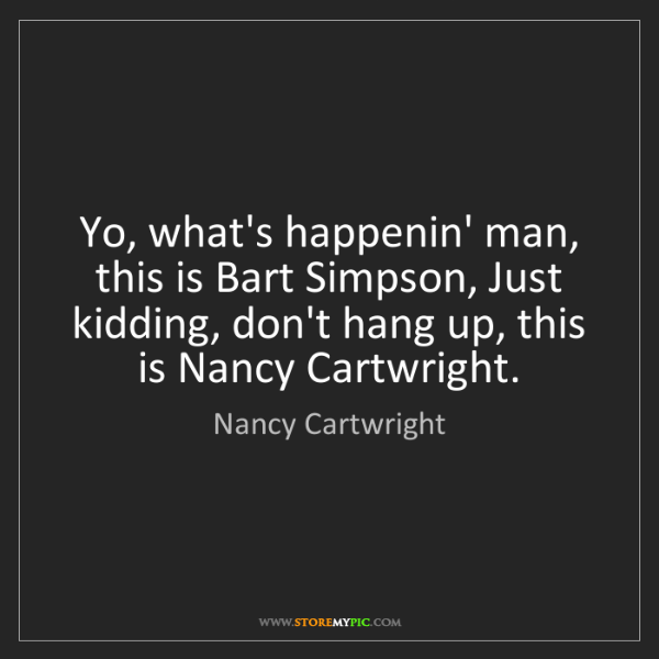 Nancy Cartwright: Yo, what's happenin' man, this is Bart Simpson, Just...