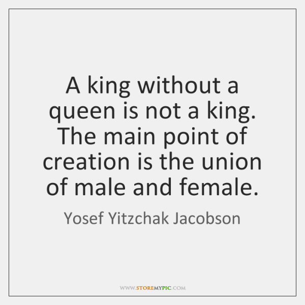 A king without a queen is not a king. The main point ...