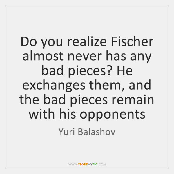 Do you realize Fischer almost never has any bad pieces? He exchanges ...