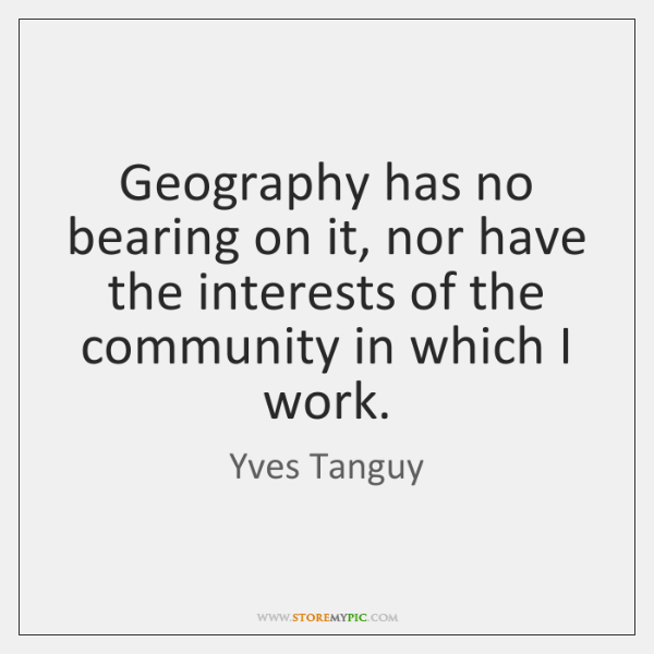 Geography has no bearing on it, nor have the interests of the ...