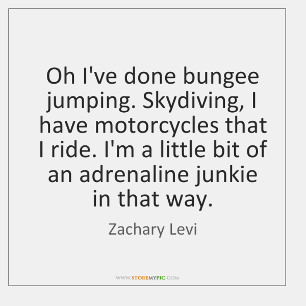Oh I've done bungee jumping. Skydiving, I have motorcycles that I ride. ...