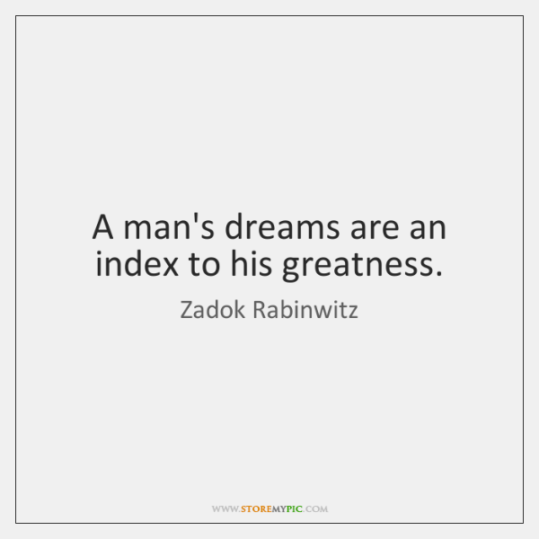 A man's dreams are an index to his greatness.