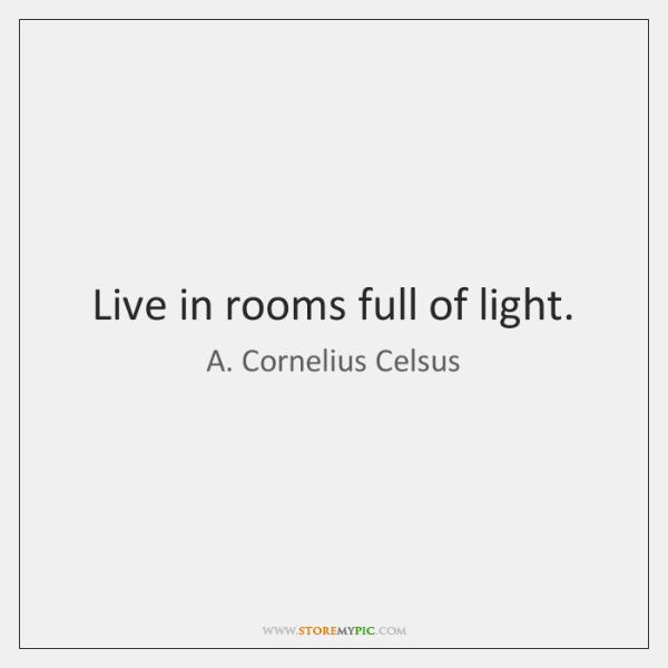 Live in rooms full of light.