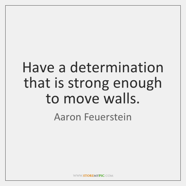 Have a determination that is strong enough to move walls.