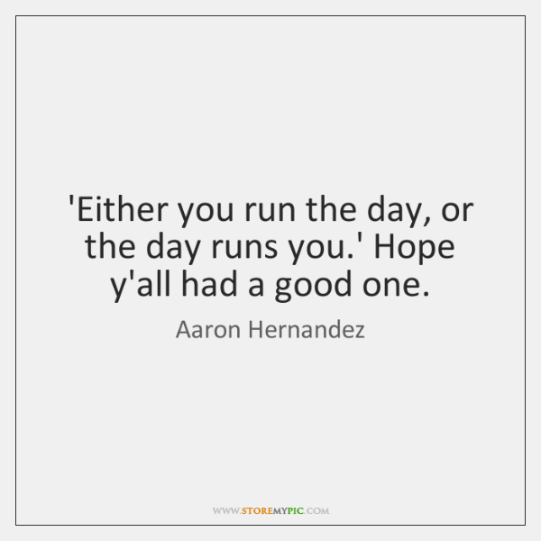 'Either you run the day, or the day runs you.' Hope ...