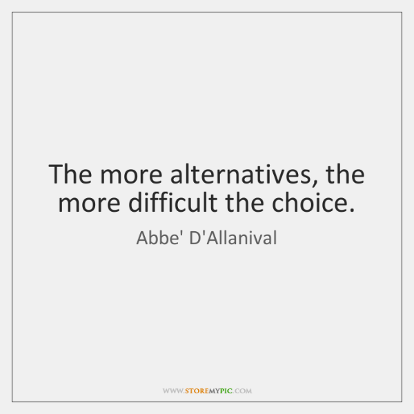 The more alternatives, the more difficult the choice.