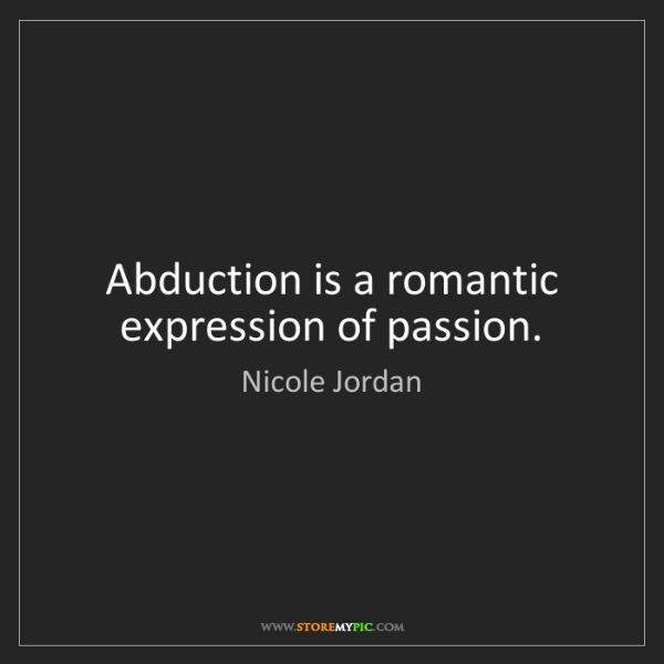 Nicole Jordan: Abduction is a romantic expression of passion.