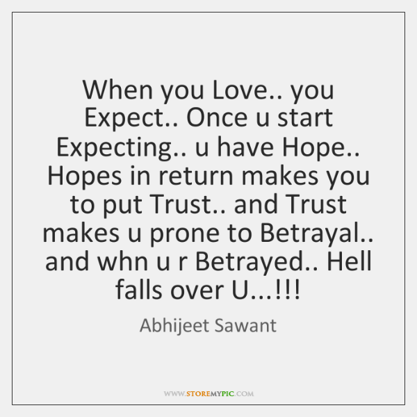 When you Love.. you Expect.. Once u start Expecting.. u have Hope.. ...