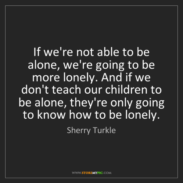 Sherry Turkle: If we're not able to be alone, we're going to be more...
