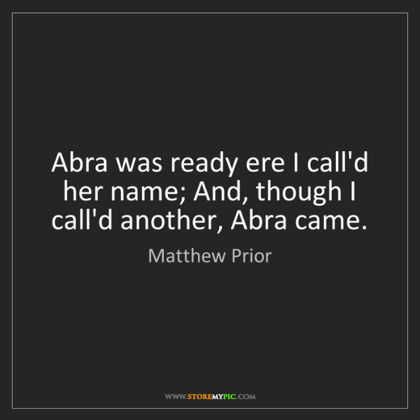 Matthew Prior: Abra was ready ere I call'd her name; And, though I call'd...
