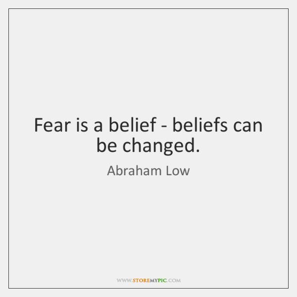 Fear is a belief - beliefs can be changed.