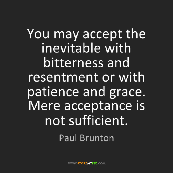Paul Brunton: You may accept the inevitable with bitterness and resentment...