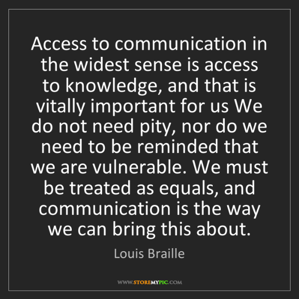 Louis Braille: Access to communication in the widest sense is access...