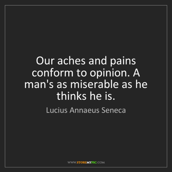 Lucius Annaeus Seneca: Our aches and pains conform to opinion. A man's as miserable...