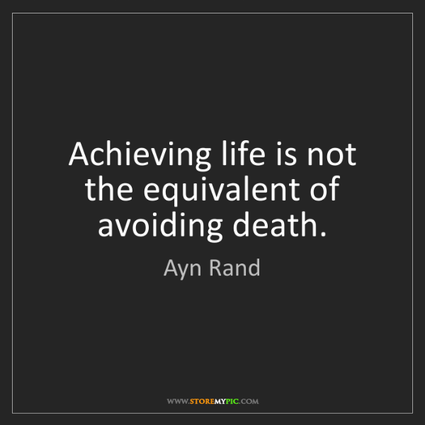 Ayn Rand: Achieving life is not the equivalent of avoiding death.