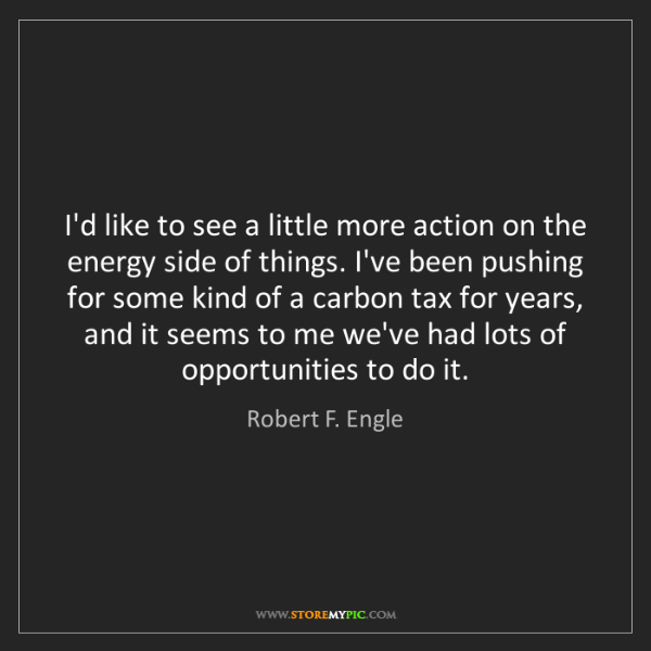 Robert F. Engle: I'd like to see a little more action on the energy side...