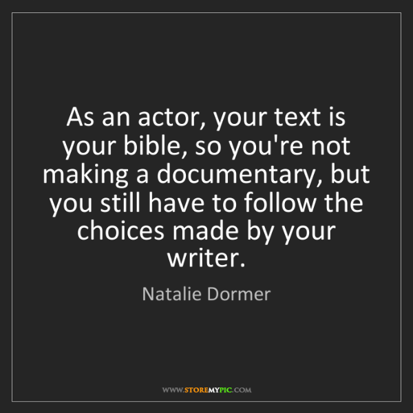 Natalie Dormer: As an actor, your text is your bible, so you're not making...