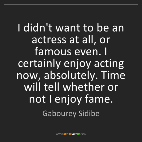 Gabourey Sidibe: I didn't want to be an actress at all, or famous even....
