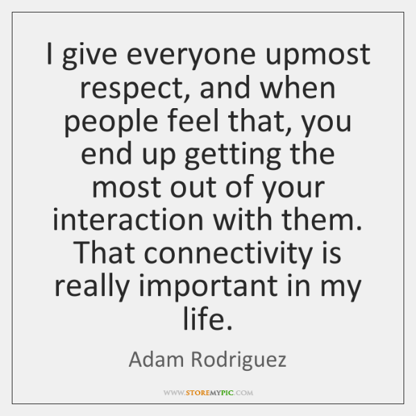 I give everyone upmost respect, and when people feel that, you end ...
