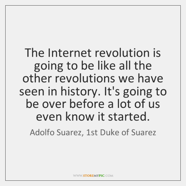 The Internet revolution is going to be like all the other revolutions ...