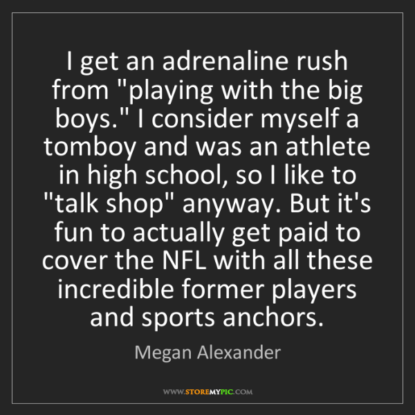 "Megan Alexander: I get an adrenaline rush from ""playing with the big boys.""..."