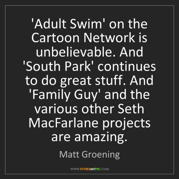 Matt Groening: 'Adult Swim' on the Cartoon Network is unbelievable....