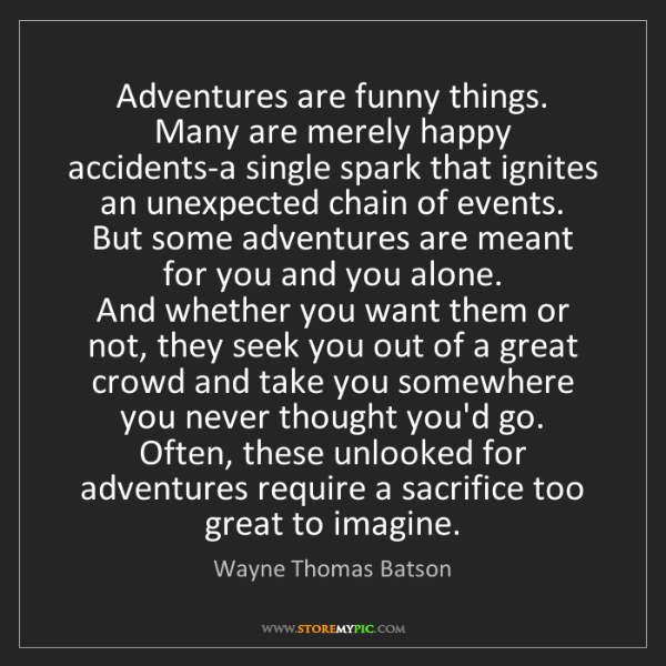 Wayne Thomas Batson: Adventures are funny things.   Many are merely happy...