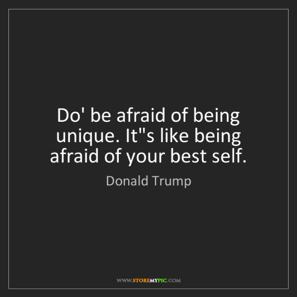 Donald Trump: Do' be afraid of being unique. It's like being afraid...