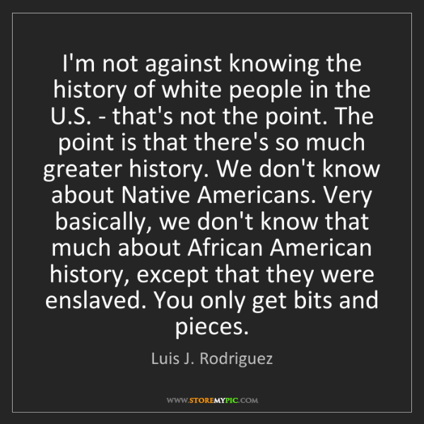 Luis J. Rodriguez: I'm not against knowing the history of white people in...