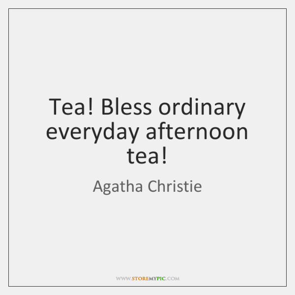 Tea! Bless ordinary everyday afternoon tea!