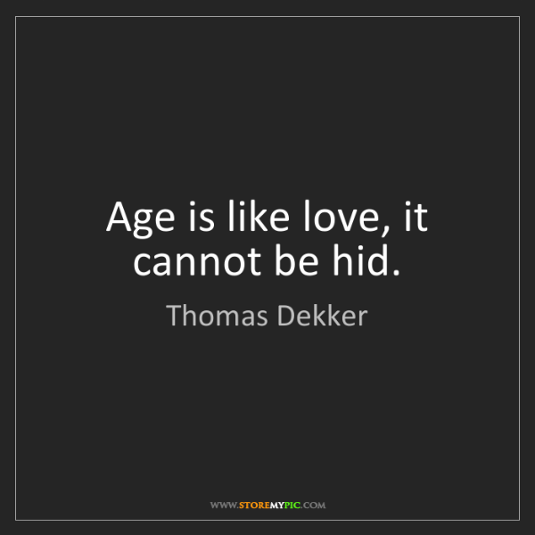 Thomas Dekker: Age is like love, it cannot be hid.