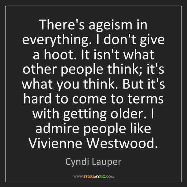 Cyndi Lauper: There's ageism in everything. I don't give a hoot. It...